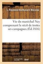 Vie Du Marechal Ney, Comprenant Le Recit de Toutes Ses Campagnes (Ed.1816)