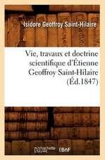 Vie, Travaux Et Doctrine Scientifique D'Etienne Geoffroy Saint-Hilaire (Ed.1847)