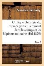 Clinique Chirurgicale, Exercee Particulierement Dans Les Camps Et Les Hopitaux Militaires. Tome 5