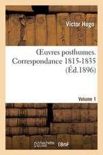 Oeuvres Posthumes. Vol. 1 Correspondance 1815-1835