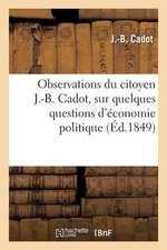 Observations Du Citoyen J.-B. Cadot, Sur Quelques Questions D'Economie Politique, Adressees:  Au President de La Republique Et Aux Representants Du Peu