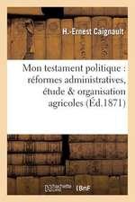 Mon Testament Politique:  Reformes Administratives, Etude & Organisation Agricoles