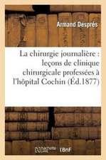 La Chirurgie Journaliere:  Lecons de Clinique Chirurgicale Professees A L'Hopital Cochin