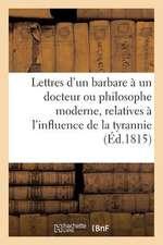 Lettres D'Un Barbare a Un Docteur Ou Philosophe Moderne, Relatives A L'Influence de La Tyrannie