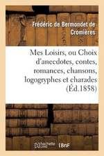 Mes Loisirs, Ou Choix D'Anecdotes, Contes, Romances, Chansons, Logogryphes Et Charades