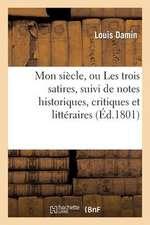 Mon Siecle, Ou Les Trois Satires, Suivi de Notes Historiques, Critiques Et Litteraires