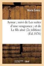Aymar; Suivi de Les Suites D'Une Vengeance; Et de Le Fils Aine (2e Edition)
