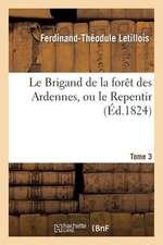 Le Brigand de La Foret Des Ardennes, Ou Le Repentir. Tome 3