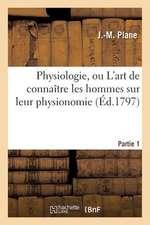 Physiologie, Ou L'Art de Connaitre Les Hommes Sur Leur Physionomie. Partie 1