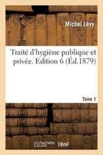 Traite D'Hygiene Publique Et Privee. Edition 6, Tome 1