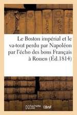 Le Boston Imperial Et Le Va-Tout Perdu Par Napoleon Par L'Echo Des Bons Francais a Rouen (Ed.1814)