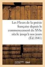 Les Fleurs de La Poesie Francaise Depuis Le Commencement Du Xvie Siecle Jusqu'a Nos Jours (Ed.1841)