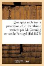 Quelques Mots Sur La Protection Et Le Liberalisme Exerces Par M. Canning Envers Le Portugal (1823):  , Par Un Portugais
