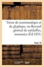Tresor de Numismatique Et de Glyptique, Ou Recueil General de Medailles. Tome 18:  , Monnaies, Pierres Gravees, Bas-Reliefs Tant Anciens Que Modernes