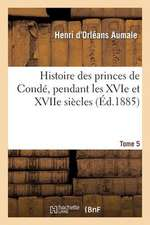 Histoire Des Princes de Conde, Pendant Les Xvie Et Xviie Siecles. T. 5