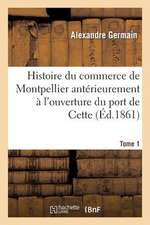 Histoire Du Commerce de Montpellier Anterieurement A L'Ouverture Du Port de Cette. Tome 1