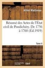 Resume Des Actes de L'Etat Civil de Pondichery. Tome II, de 1736 a 1760