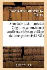 Souvenirs Historiques Sur Saigon Et Ses Environs:  Conference Faite Au College Des Interpretes