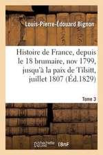 Histoire de France, Depuis Le 18 Brumaire, Nov1799, Jusqu'a La Paix de Tilsitt, Juillet 1807. T. 3