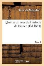 Quinze Annees de L'Histoire de France. T. 1