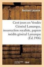 Les Cent Jours En Vendee:  Le General Lamarque Et L'Insurrection Royaliste, D'Apres Les Papiers Inedits Du General Lamarque