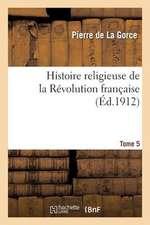 Histoire Religieuse de La Revolution Francaise. T. 5, 12e Ed. - [S.D.]