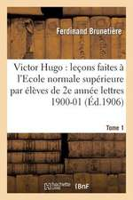 Victor Hugo:  Lecons Faites A L'Ecole Normale Superieure Eleves de 2e Annee (Lettres), 1900-01 T1