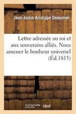 Lettre Adressee Au Roi Et Aux Souverains Allies. Circonstances Tendant a Amener Le Bonheur Universel