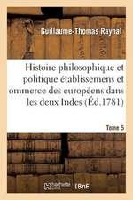 Histoire Philosophique Et Politique Des Etablissemens Des Europeens Dans Les Deux Indes. Tome 5