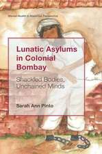 Lunatic Asylums in Colonial Bombay: Shackled Bodies, Unchained Minds