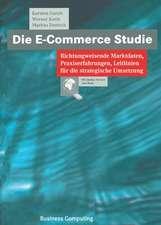 Die E-Commerce Studie: Richtungweisende Marktdaten, Praxiserfahrungen, Leitlinien für die strategische Umsetzung