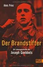 Der Brandstifter. Die Lebensgeschichte des Joseph Goebbels