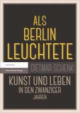 ALS Berlin Leuchtete:  Kunst Und Leben in Den Zwanziger Jahren