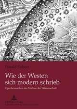 Wie Der Westen Sich Modern Schrieb:  Epoche Machen Im Zeichen Der Wissenschaft