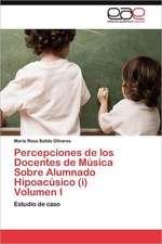 Percepciones de Los Docentes de Musica Sobre Alumnado Hipoacusico (I) Volumen I:  Su Orientacion