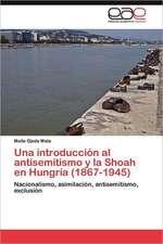Una Introduccion Al Antisemitismo y La Shoah En Hungria (1867-1945):  de La Participacion a la Incidencia