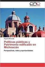 Politicas Publicas y Patrimonio Edificado En Michoacan:  Entre Realidad Historica y Propaganda