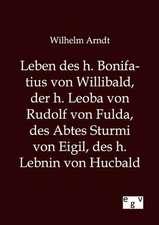 Leben des h. Bonifatius von Willibald, der h. Leoba von Rudolf von Fulda, des Abtes Sturmi von Eigil, des h. Lebnin von Hucbald