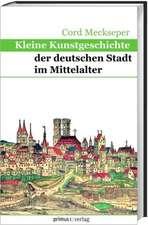 Kleine Kunstgeschichte der deutschen Stadt im Mittelalter