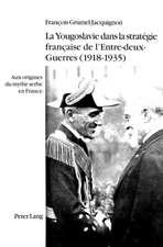 La Yougoslavie Dans La Strategie Francaise de L'Entre-Deux-Guerres (1918-1935):  Aux Origines Du Mythe Serbe En France