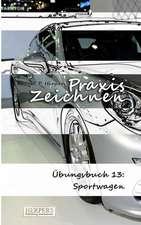 Praxis Zeichnen - Übungsbuch 13: Sportwagen