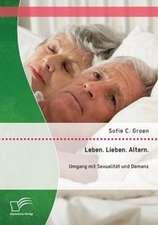 Leben. Lieben. Altern.:  Umgang Mit Sexualitat Und Demenz