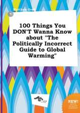 100 Things You Don't Wanna Know about the Politically Incorrect Guide to Global Warming