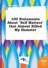 100 Statements about Self Matters That Almost Killed My Hamster