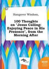 Hangover Wisdom, 100 Thoughts on Jesus Calling: Enjoying Peace in His Presence, from the Morning After