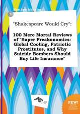 Shakespeare Would Cry: 100 Mere Mortal Reviews of Super Freakonomics: Global Cooling, Patriotic Prostitutes, and Why Suicide Bombers Should