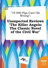 10 000 Pigs Can't Be Wrong: Unexpected Reviews the Killer Angels: The Classic Novel of the Civil War