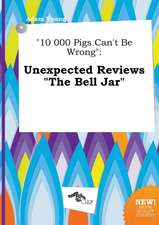 10 000 Pigs Can't Be Wrong: Unexpected Reviews the Bell Jar