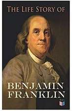The Life Story of Benjamin Franklin: Autobiography - Ancestry & Early Life, Beginning Business in Philadelphia, First Public Service & Duties, Frankli