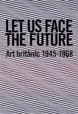Let Us Face the Future:  Art Britanic 1945-1968